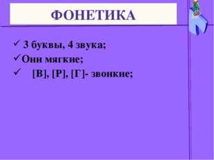 3 буквы, 4 звука; Они мягкие; [В], [Р], [Г]- звонкие;