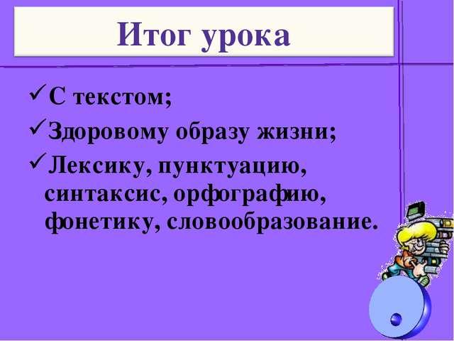 С текстом; Здоровому образу жизни; Лексику, пунктуацию, синтаксис, орфографию...