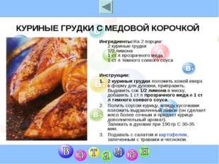 КУРИНЫЕ ГРУДКИ С МЕДОВОЙ КОРОЧКОЙ Ингредиенты:На 2 порции: 2 куриные грудки 1