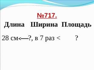 №717. ДлинаШиринаПлощадь 28 см?, в 7 раз <?