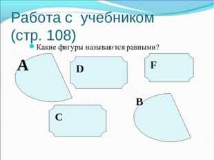 Работа с учебником (стр. 108) Какие фигуры называются равными? A D C F B