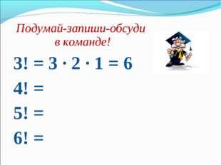 Подумай-запиши-обсуди в команде! 3! = 3 · 2 · 1 = 6 4! = 5! = 6! =