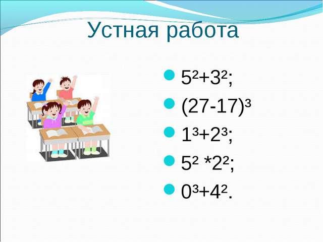 Устная работа 5²+3²; (27-17)³ 1³+2³; 5² *2²; 0³+4².