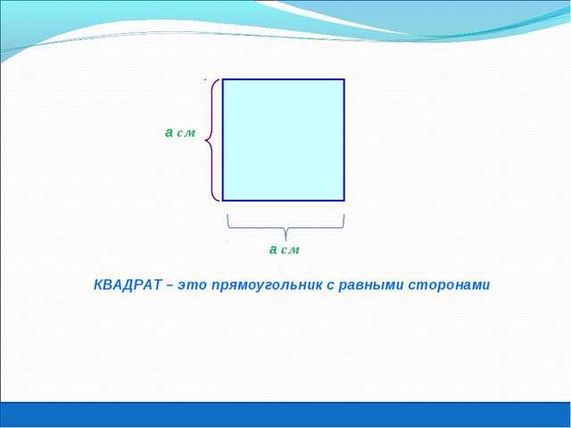 КВАДРАТ – это прямоугольник с равными сторонами а см Игорь Жаборовский © 2011...
