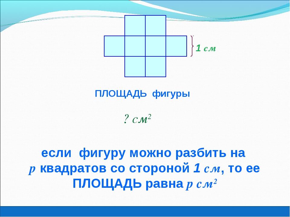 1 см ПЛОЩАДЬ фигуры ? см2 если фигуру можно разбить на р квадратов со стороно...