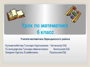 Урок по математике 6 класс Учителя математики Зерендинского района Кульмаганб