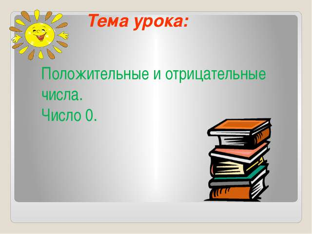Тема урока: Положительные и отрицательные числа. Число 0.