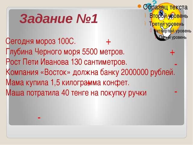 Задание №1 Сегодня мороз 100С. Глубина Черного моря 5500 метров. Рост Пети Ив...