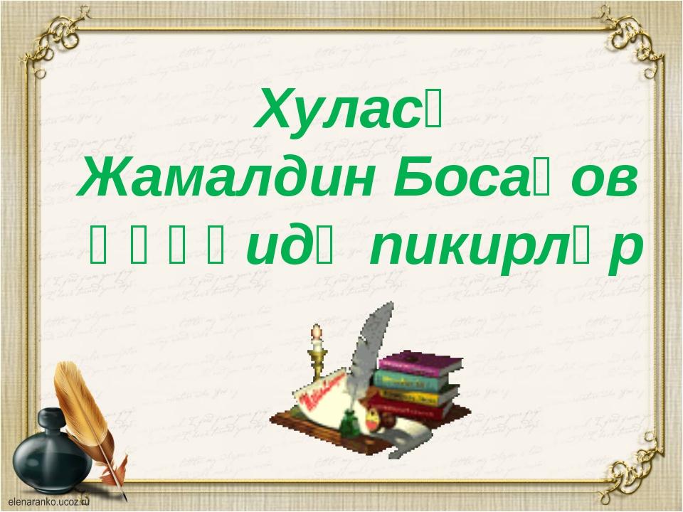 Хуласә Жамалдин Босақов һәққидә пикирләр