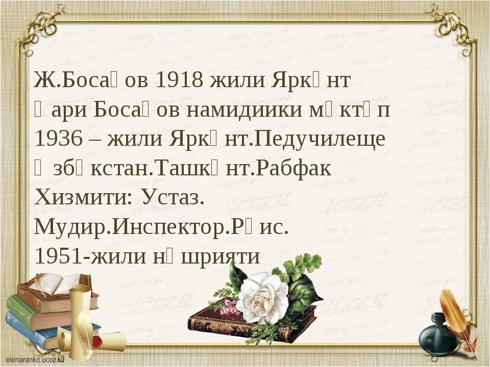 Ж.Босақов 1918 жили Яркәнт Қари Босақов намидиики мәктәп 1936 – жили Яркәнт.П...
