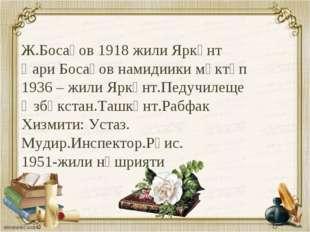 Ж.Босақов 1918 жили Яркәнт Қари Босақов намидиики мәктәп 1936 – жили Яркәнт.П