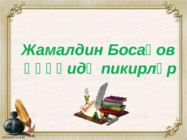 Жамалдин Босақов һәққидә пикирләр