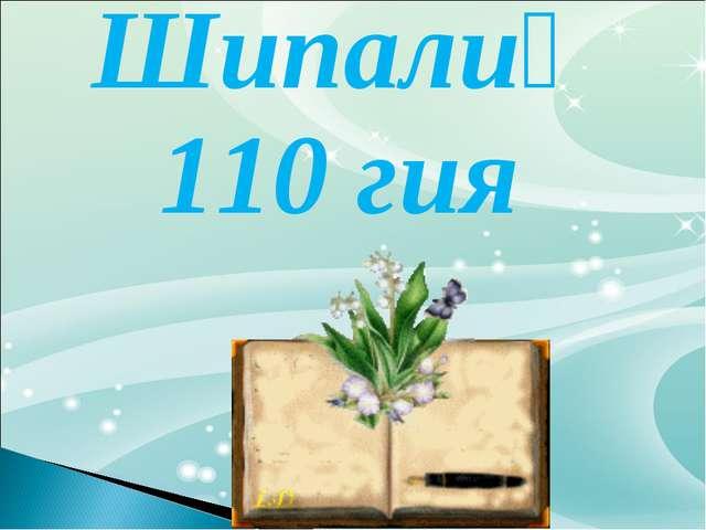 Шипалиқ 110 гия