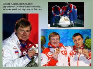 Зубков Александр Юрьевич— двукратный Олимпийский чемпион, заслуженный мастер