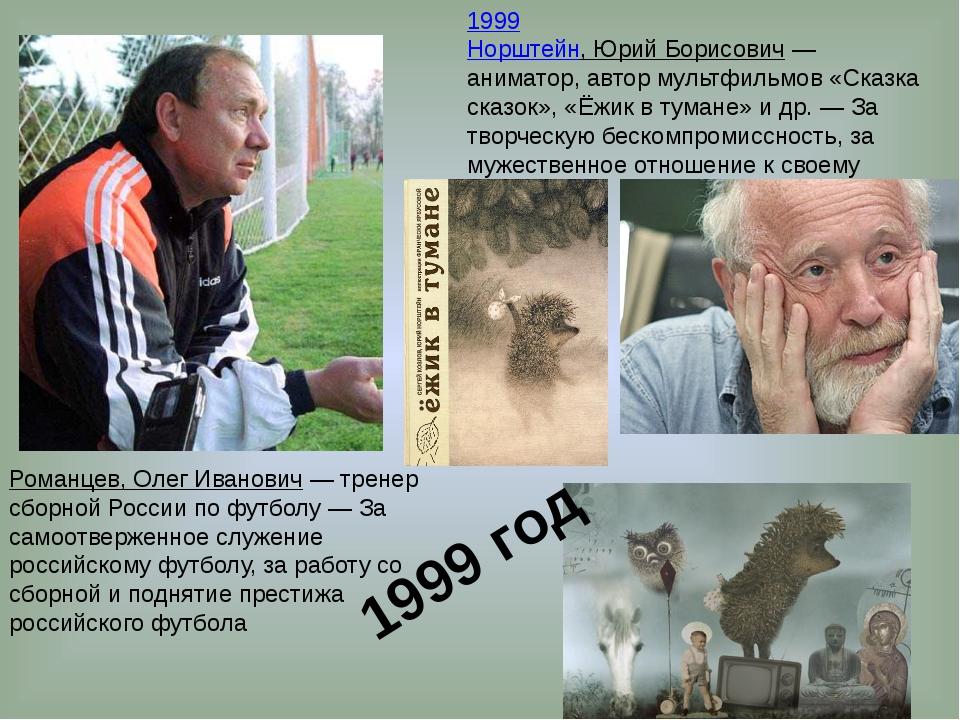 1999 Норштейн, Юрий Борисович— аниматор, автор мультфильмов «Сказка сказок»,...