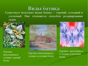 Виды батика Существует несколько видов батика— горячий, холодный и узелковый