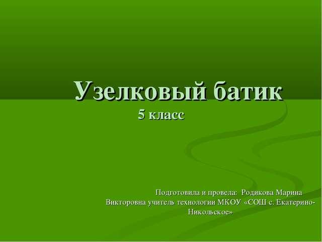 Узелковый батик 5 класс Подготовила и провела: Родикова Марина Викторовна уч...