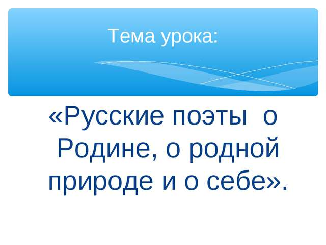 «Русские поэты о Родине, о родной природе и о себе». Тема урока: