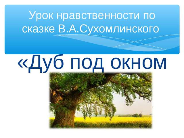 «Дуб под окном » Урок нравственности по сказке В.А.Сухомлинского