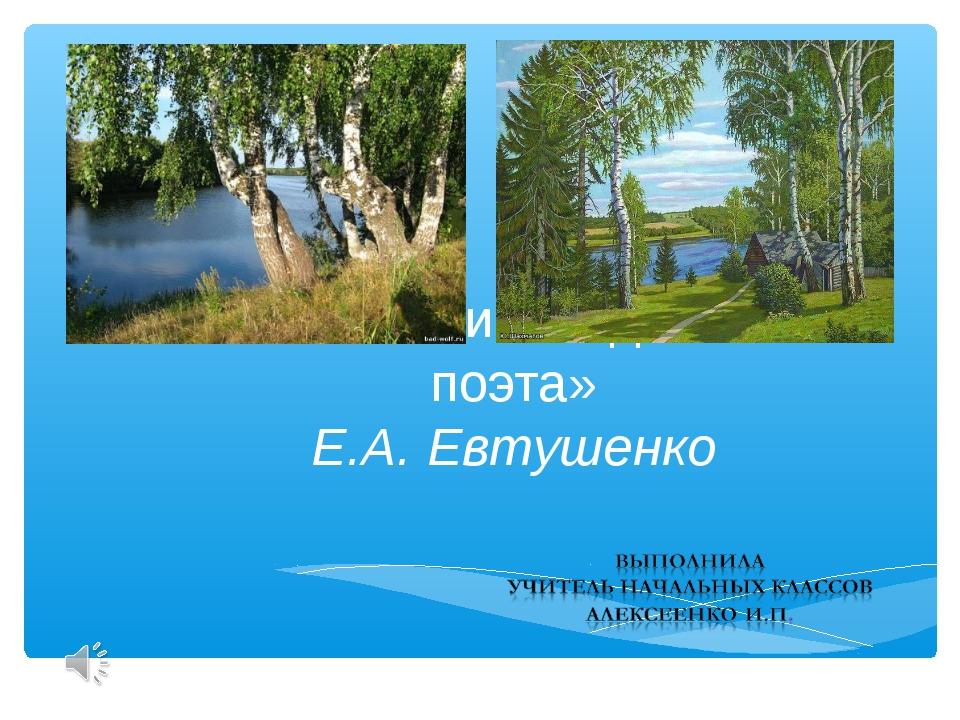 «Без любви к Родине нет поэта» Е.А. Евтушенко
