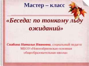 Мастер – класс «Беседа: по тонкому льду ожиданий» Скибина Наталья Ивановна, с