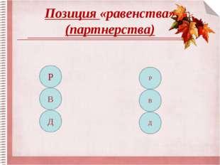 Позиция «равенства» (партнерства) Р В Д Р В Д