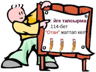 "Үйге тапсырма: 114-бет ""Отан"" жаттап келу."