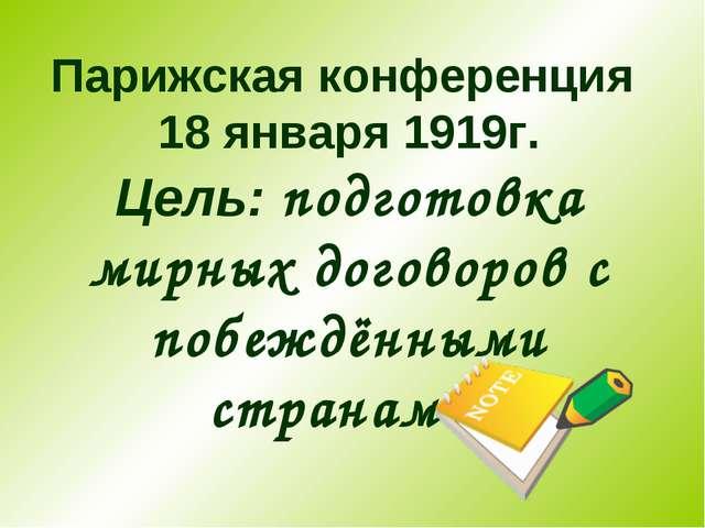 Парижская конференция 18 января 1919г. Цель: подготовка мирных договоров с по...