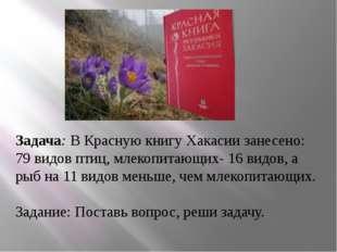 Задача: В Красную книгу Хакасии занесено: 79 видов птиц, млекопитающих- 16 в