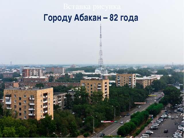 Городу Абакан –Городу Абакан – 82 года 82 года Городу Абакан – 82 года