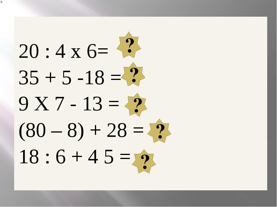 ? ? ? ? ? 20 : 4x6= 35 + 5 -18= 9X7- 13 = (80 – 8) + 28= 18 : 6 + 4 5=