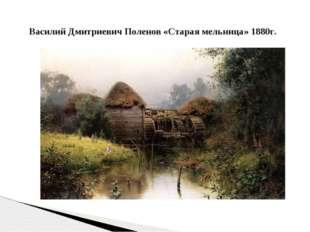 Василий Дмитриевич Поленов «Старая мельница» 1880г.