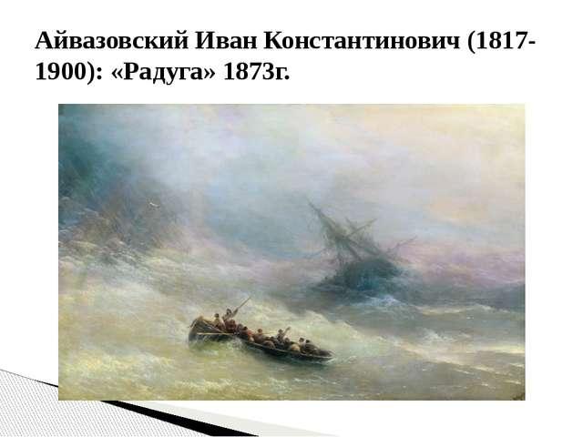 Айвазовский Иван Константинович (1817-1900): «Радуга» 1873г.