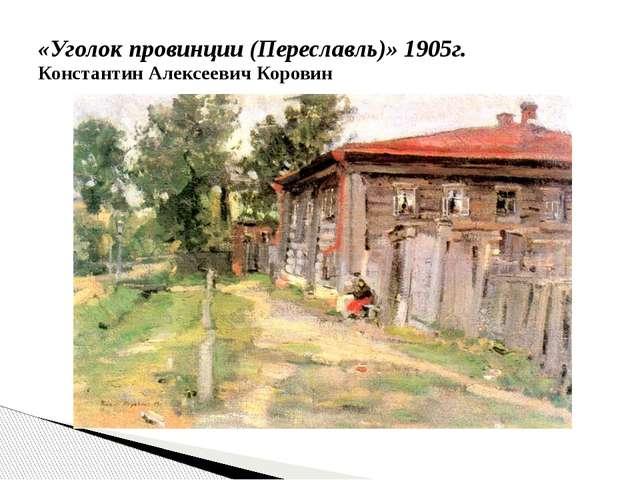 «Уголок провинции (Переславль)»1905г. Константин Алексеевич Коровин