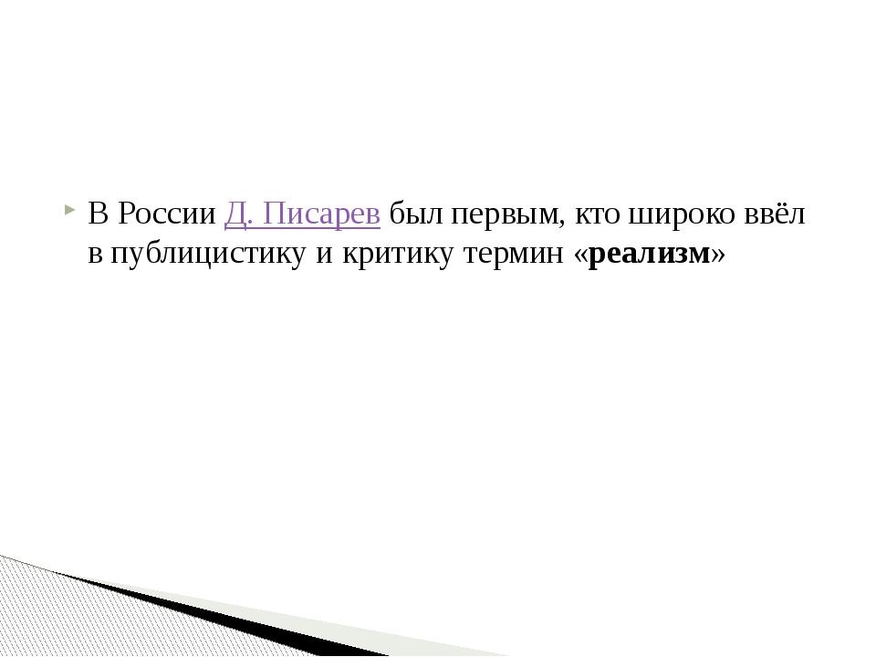 В РоссииД. Писаревбыл первым, кто широко ввёл в публицистику и критику те...