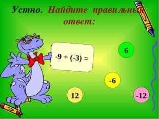 Устно. Найдите правильный ответ: -9 + (-3) = 12 6 -6 -12