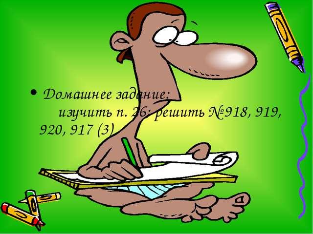 Домашнее задание: изучить п. 26; решить № 918, 919, 920, 917 (3)