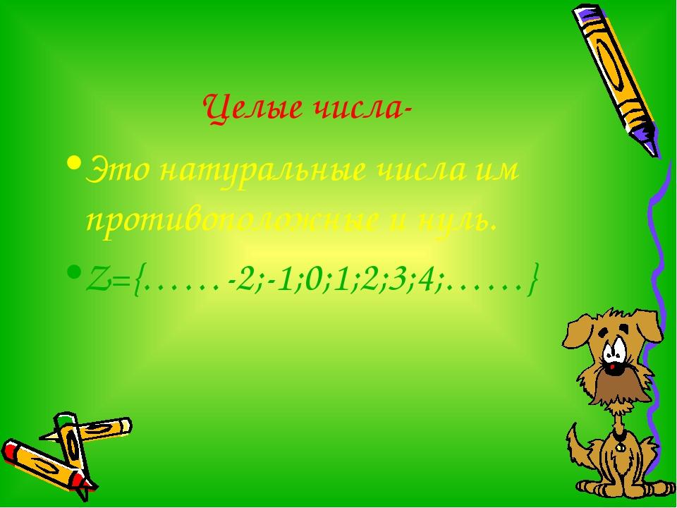 Целые числа- Это натуральные числа им противоположные и нуль. Z={……-2;-1;0;1;...
