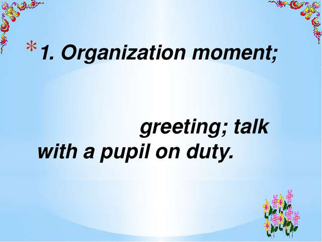 1. Organization moment; greeting; talk with a pupil on duty.
