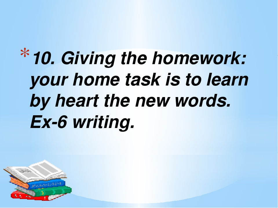 10. Giving the homework: your home task is to learn by heart the new words. E...