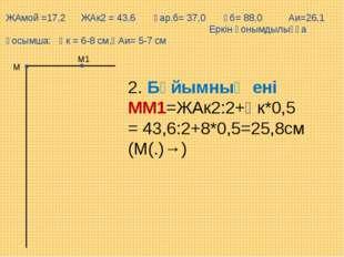 М1 М 2. Бұйымның ені ММ1=ЖАк2:2+Қк*0,5= 43,6:2+8*0,5=25,8см (М(.)→) ЖАмой =17