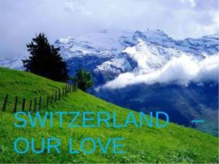 SWITZERLAND – OUR LOVE