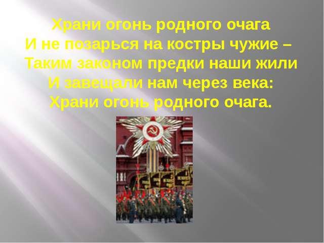 Храни огонь родного очага И не позарься на костры чужие – Таким законом предк...