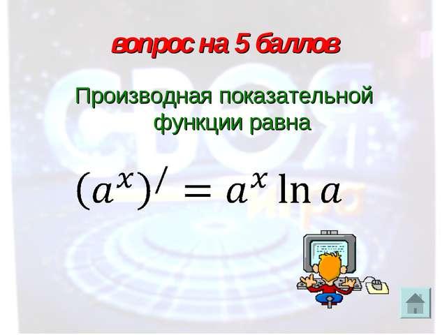 вопрос на 5 баллов Производная показательной функции равна