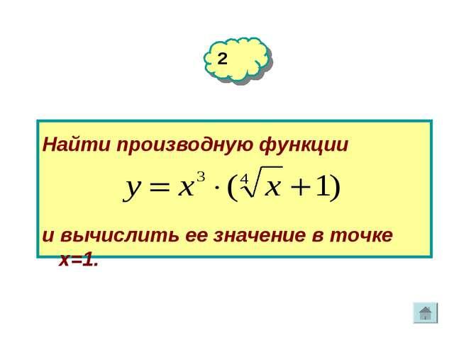 2 Найти производную функции и вычислить ее значение в точке х=1.
