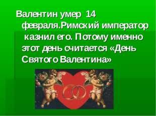 Валентин умер 14 февраля.Римский император казнил его. Потому именно этот ден