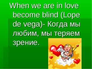 When we are in love become blind (Lope de vega)- Когда мы любим, мы теряем зр