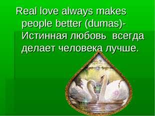 Real love always makes people better (dumas)- Истинная любовь всегда делает ч