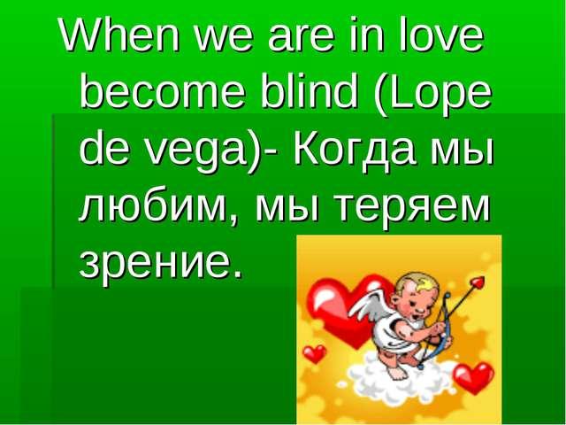 When we are in love become blind (Lope de vega)- Когда мы любим, мы теряем зр...