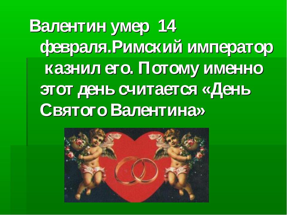 Валентин умер 14 февраля.Римский император казнил его. Потому именно этот ден...